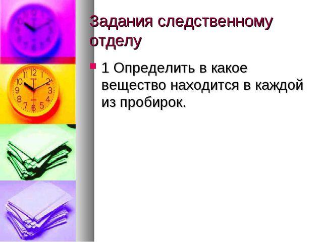 Задания следственному отделу 1 Определить в какое вещество находится в каждой...
