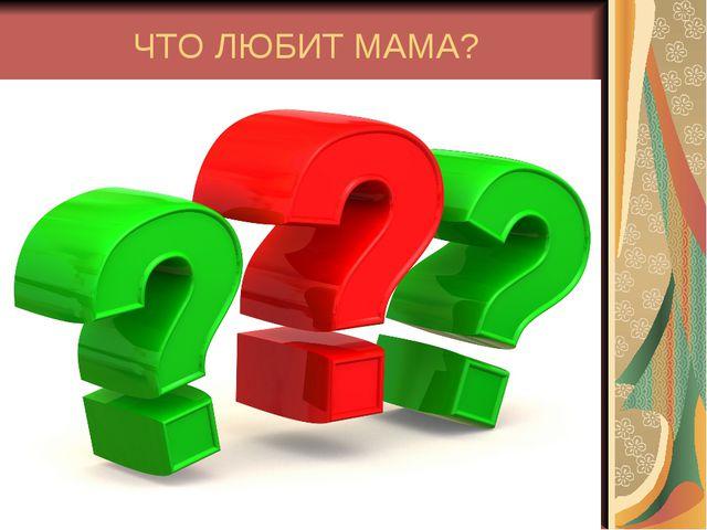 ЧТО ЛЮБИТ МАМА?