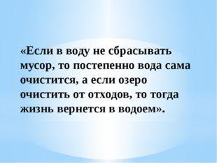 «Если в воду не сбрасывать мусор, то постепенно вода сама очистится, а если