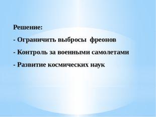 Решение: - Ограничить выбросы фреонов - Контроль за военными самолетами - Раз
