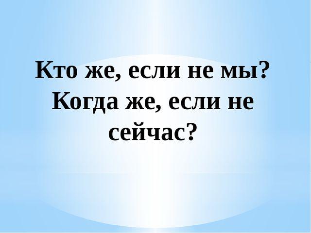 Кто же, если не мы? Когда же, если не сейчас?
