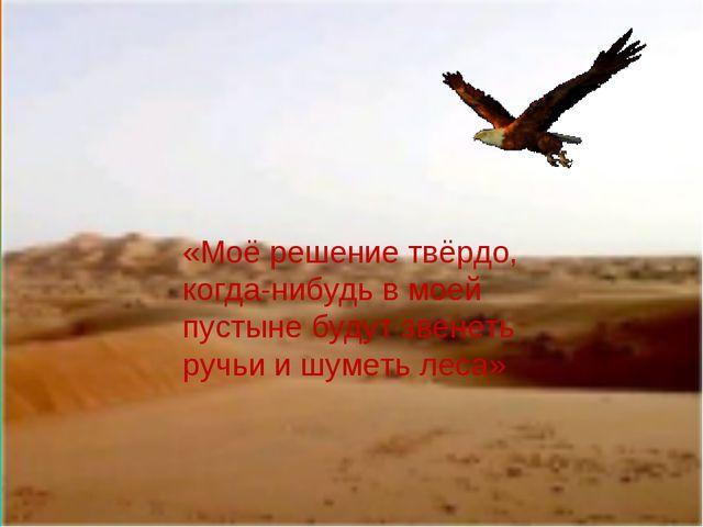 «Моё решение твёрдо, когда-нибудь в моей пустыне будут звенеть ручьи и шуметь...
