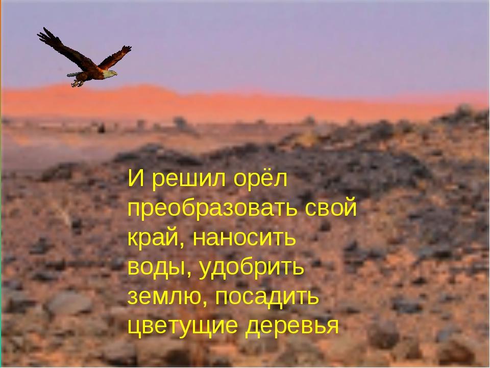 И решил орёл преобразовать свой край, наносить воды, удобрить землю, посадить...