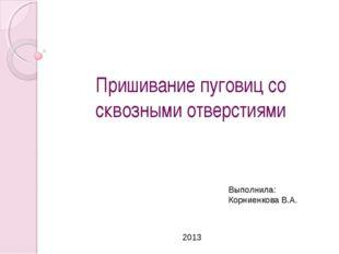 Пришивание пуговиц со сквозными отверстиями Выполнила: Корниенкова В.А. 2013