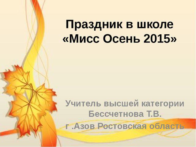 Праздник в школе «Мисс Осень 2015» Учитель высшей категории Бессчетнова Т.В....