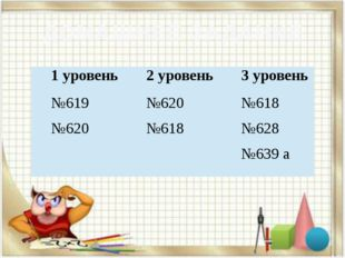 ДОМАШНЕЕ ЗАДАНИЕ 1 уровень 2 уровень 3 уровень №619 №620 №620 №618 №618 №628