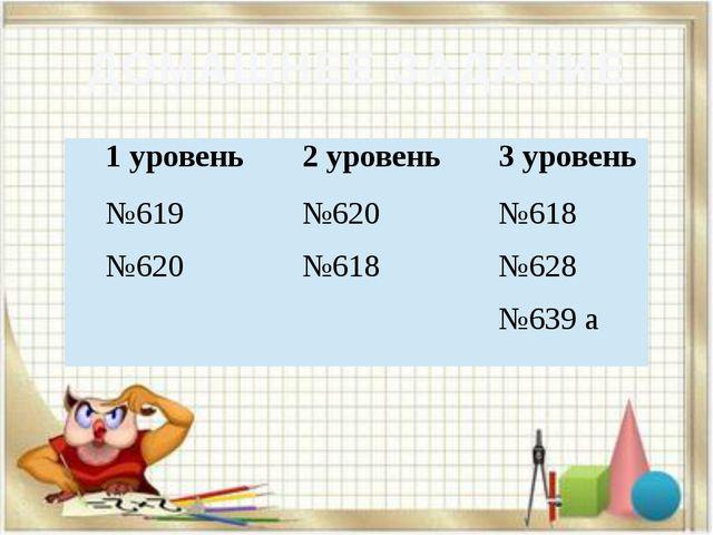 ДОМАШНЕЕ ЗАДАНИЕ 1 уровень 2 уровень 3 уровень №619 №620 №620 №618 №618 №628...