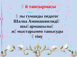 Үй тапсырмасы Ұлы гуманды педагог Шалва Амонашвилидің шығармашылық жұмыстары