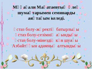 Мұқағали Мақатаевтың өлең шумақтарымен семинарды аяқтағым келеді. Ұстаз болу-
