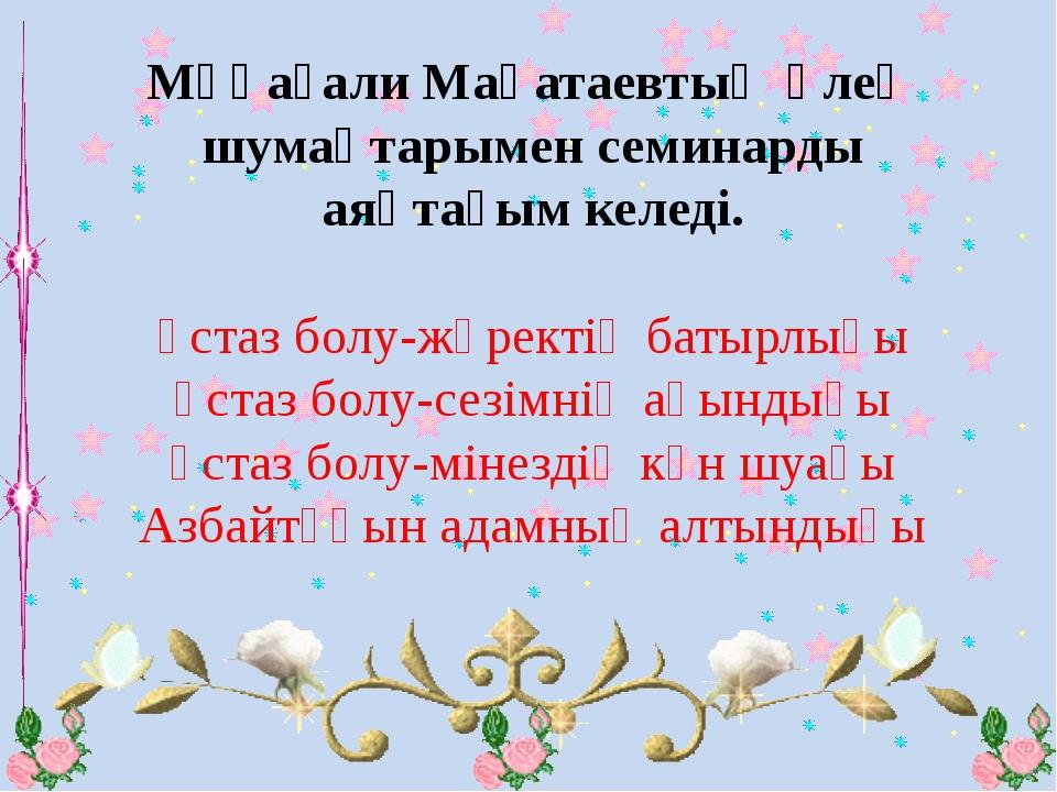 Мұқағали Мақатаевтың өлең шумақтарымен семинарды аяқтағым келеді. Ұстаз болу-...
