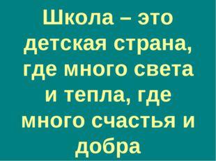 Школа – это детская страна, где много света и тепла, где много счастья и добра