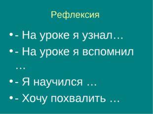 Рефлексия - На уроке я узнал… - На уроке я вспомнил … - Я научился … - Хочу п