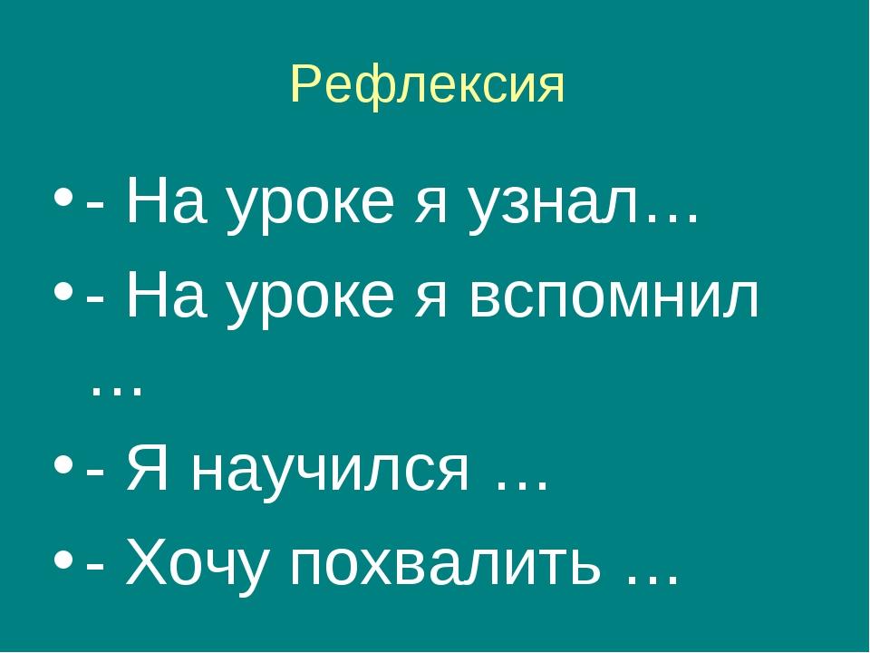 Рефлексия - На уроке я узнал… - На уроке я вспомнил … - Я научился … - Хочу п...