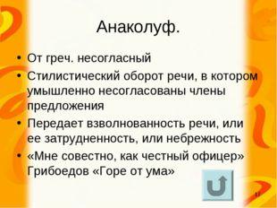 * Анаколуф. От греч. несогласный Стилистический оборот речи, в котором умышле