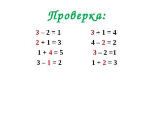 Проверка: 3 – 2 = 1 3 + 1 = 4 2 + 1 = 3 4 – 2 = 2 1 + 4 = 5 3 – 2 =1 3 – 1 =