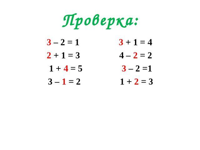 Проверка: 3 – 2 = 1 3 + 1 = 4 2 + 1 = 3 4 – 2 = 2 1 + 4 = 5 3 – 2 =1 3 – 1 =...