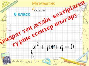 Квадрат теңдеудің келтірілген түріне есептер шығару 8 класс 3.02.2014ж Матем