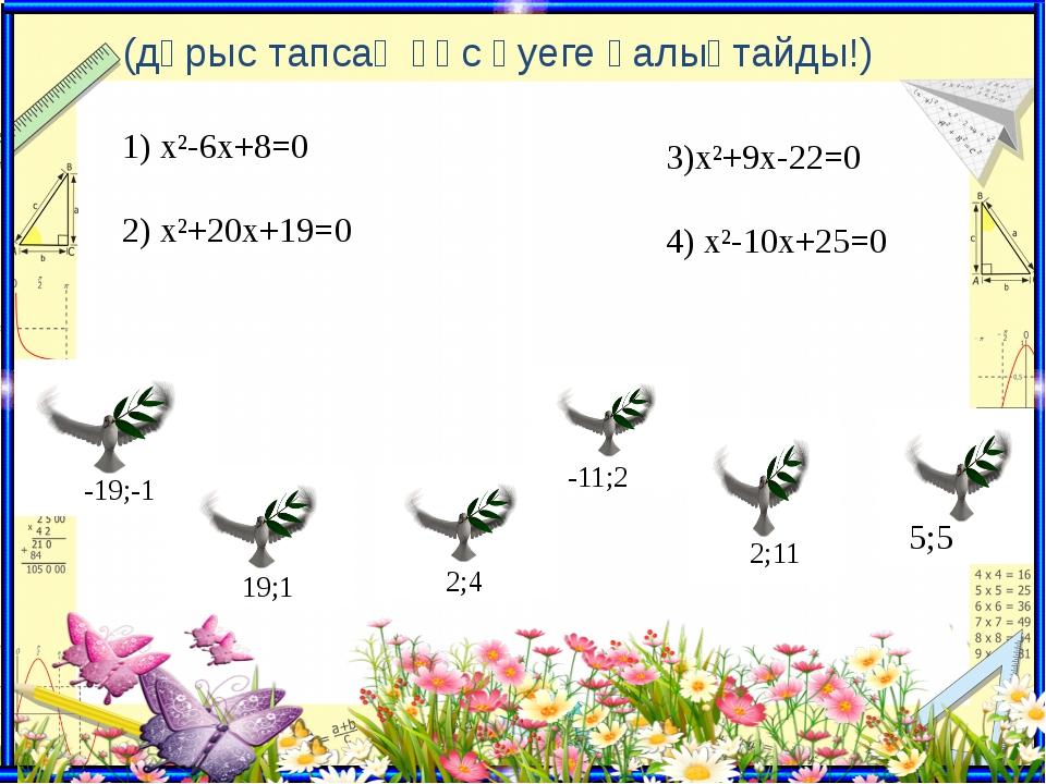 (дұрыс тапсаң құс әуеге қалықтайды!) 1) х²-6х+8=0 2) х²+20х+19=0 3)х²+9х-22=...