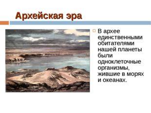 Архейская эра В архее единственными обитателями нашей планеты были одноклеточ