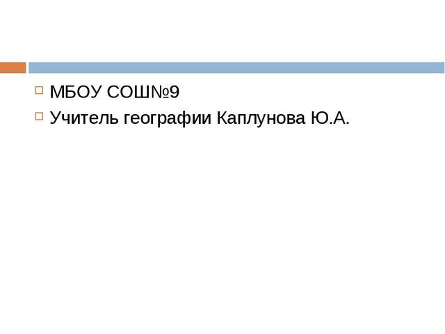 МБОУ СОШ№9 Учитель географии Каплунова Ю.А.