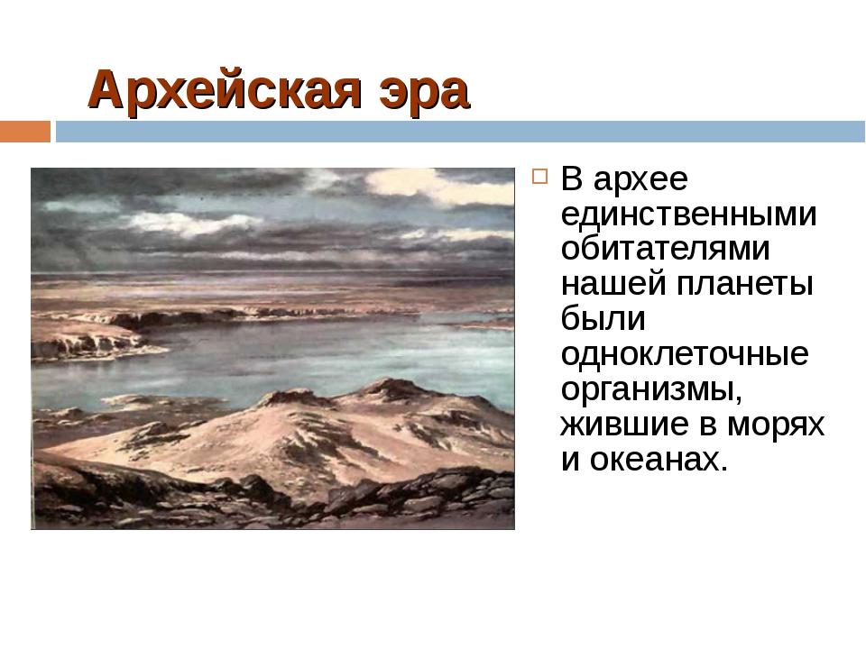 Архейская эра В архее единственными обитателями нашей планеты были одноклеточ...