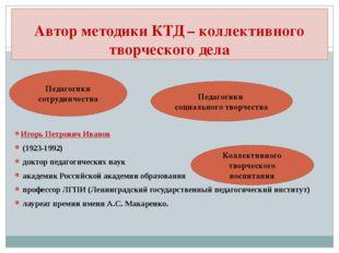 Автор методики КТД – коллективного творческого дела Игорь Петрович Иванов (19