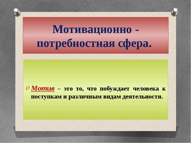 Мотивационно - потребностная сфера. Мотив – это то, что побуждает человека к...