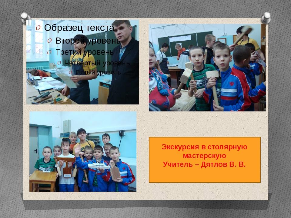 Экскурсия в столярную мастерскую Учитель – Дятлов В. В.