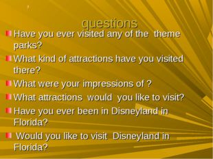? questions Have you ever visited any of the theme parks? What kind of attrac