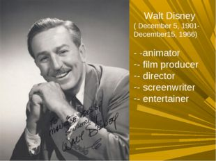Walt Disney ( December 5, 1901-December15, 1966) - -animator - film producer