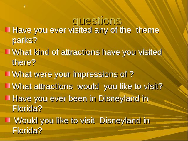 ? questions Have you ever visited any of the theme parks? What kind of attrac...