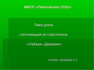МБОУ «Павловская СОШ» Тема урока «Аппликация из пластилина: «Пейзаж «Деревня»