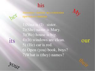 Замените личные местоимения притяжательными: 1)Nina is (I) sister. 2)(She) na