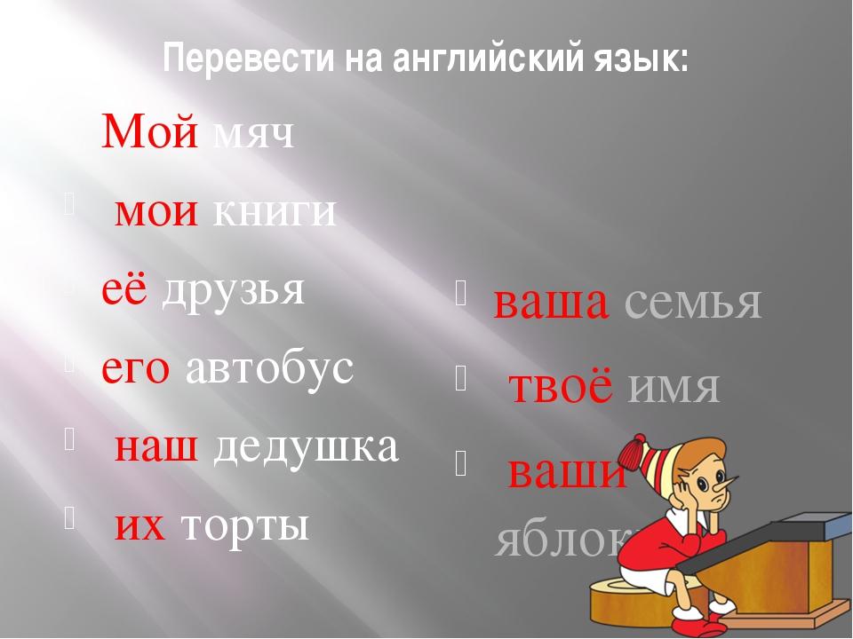Перевести на английский язык: Мой мяч мои книги её друзья его автобус наш дед...