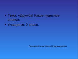 Пакичевой Анастасии Владимировны Тема: «Дружба! Какое чудесное слово». Учащие