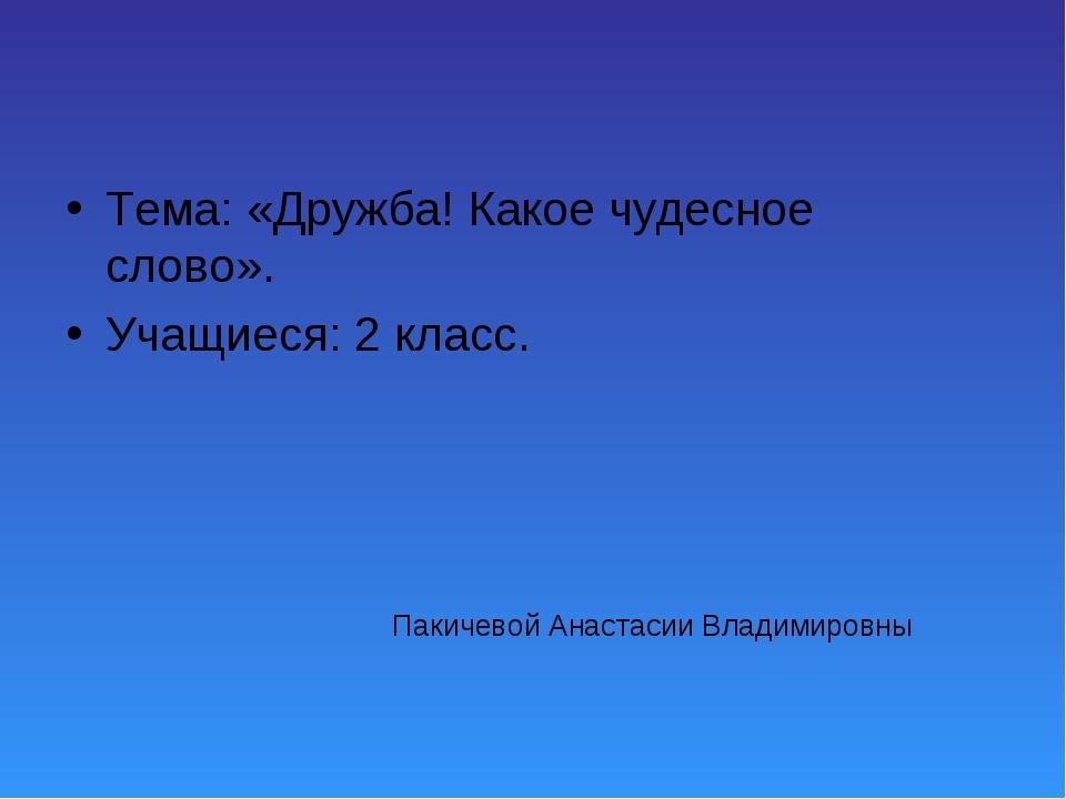Пакичевой Анастасии Владимировны Тема: «Дружба! Какое чудесное слово». Учащие...