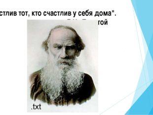 """""""Счастлив тот, кто счастлив у себя дома"""". Л.Н. Толстой"""