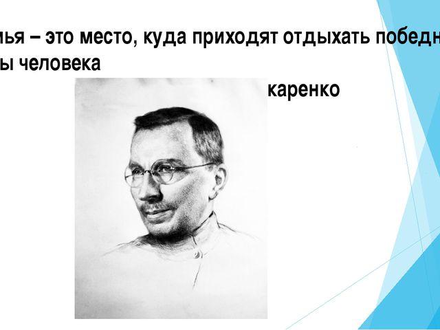 Семья – это место, куда приходят отдыхать победные силы человека А.С. Макаренко