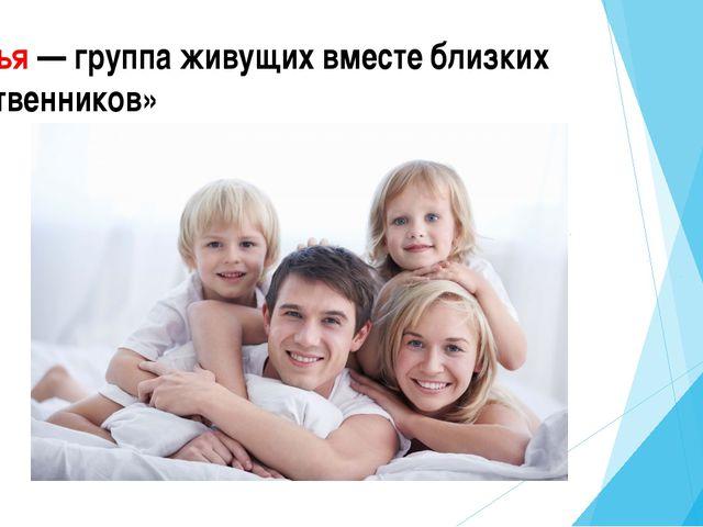 «Семья — группа живущих вместе близких родственников»