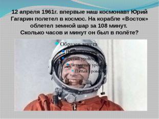 12 апреля 1961г. впервые наш космонавт Юрий Гагарин полетел в космос. На кора