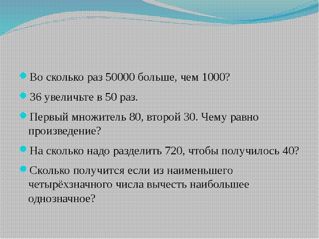 Во сколько раз 50000 больше, чем 1000? 36 увеличьте в 50 раз. Первый множите...