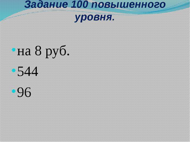 Задание 100 повышенного уровня. на 8 руб. 544 96