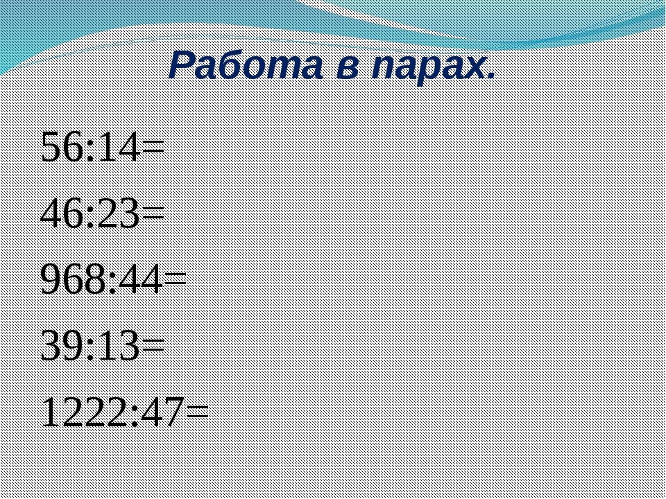 Работа в парах. 56:14= 46:23= 968:44= 39:13= 1222:47=