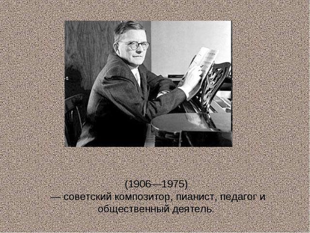 Дми́трий Дми́триевич Шостако́вич (1906—1975) — советский композитор, пианист,...