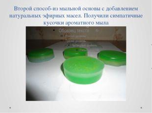 Второй способ-из мыльной основы с добавлением натуральных эфирных масел. Полу
