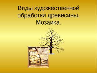Виды художественной обработки древесины. Мозаика.