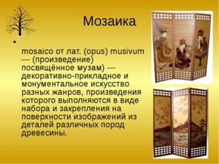 Мозаика Моза́ика (фр. mosaïque, итал. mosaico от лат. (opus) musivum — (произ