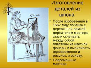 Изготовление деталей из шпона После изобретения в 1562 году лобзика с деревян
