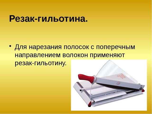 Резак-гильотина. Для нарезания полосок с поперечным направлением волокон прим...