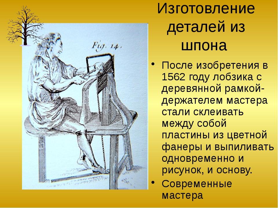 Изготовление деталей из шпона После изобретения в 1562 году лобзика с деревян...